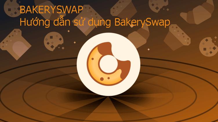 Hướng dẫn sử dụng BakerySwap 2021 TOÀN TẬP CHO NGƯỜI MỚI